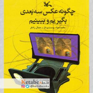 چگونه عکس سه بعدی بگیریم و ببینیم /محمدجواد حق پرست، جمال رادفر