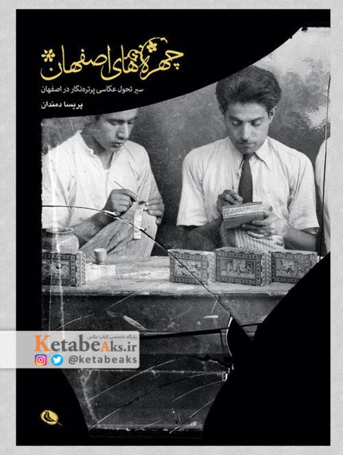چهره های اصفهان (سیر تحول عکاسی پرتره نگار ...)/پریسا دمندان