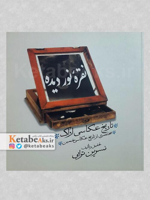 نقره نور دیده ،گزیده ای از تاریخ عکاسی اراک/ نسرین ترابی/1388