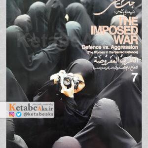 جنگ تحمیلی The Imposed War/دفاع در برابر تجاوز /زن در دفاع مقدس/ جلد 7/ 1385