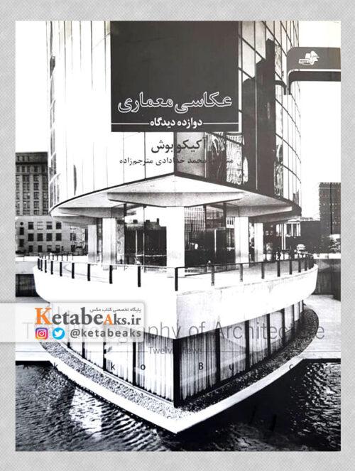 عکاسی معماری (دوازده دیدگاه) /آکیکو بوش/ مترجم: محمد مترجم زاده