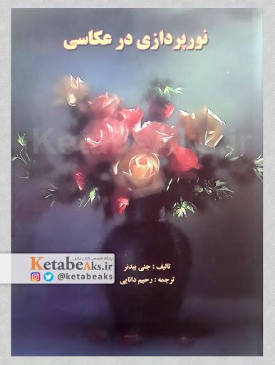 نورپردازی در عکاسی /جنی بیدنر / ترجمه رحیم دانایی/ 1389