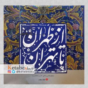 از طهران تا تهران / جلوه های زندگی، هنر و معماری /1386